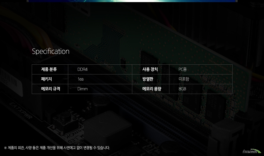 Specification제품 분류 DDR4 사용 장치 PC용 패키지 1ea 방열판 미포함 메모리 규격 Dimm 메모리 용량 8GB 제품의 외관, 사양 등은 제품 개선을 위해 사전예고 없이 변경될 수 있습니다.