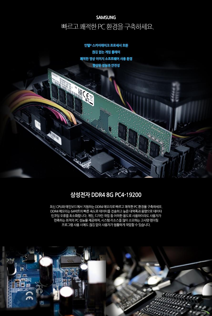 삼성전자 DDR4 8G PC4-19200빠르고 쾌적한 PC 환경을 구축하세요.인텔 스카이레이크 프로세서 호환끊김 없는 게임 플레이쾌적한 영상 이미지 소프트웨어 사용 환경향상된 성능과 안전성최신 CPU와 메인보드에서 지원하는 DDR4 메모리로 빠르고 쾌적한 PC 환경을 구축하세요. DDR4 메모리는 64비트의 빠른 속도로 데이터를 전송하고 높은 대역폭과 용량으로 데이타 인코딩 오류를 최소화합니다. 게임, 디자인 작업 등 어떠한 용도로 사용하더라도 사용자가 만족하는 최적의 PC 성능을 제공하며, 시스템 리소스를 많이 소모하는 고사양 렌더링 프로그램 사용 시에도 끊김 없이 사용자가 원활하게 작업할 수 있습니다.