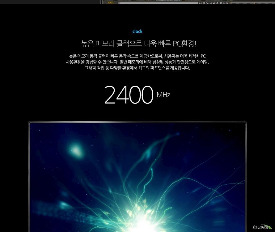 clock높은 메모리 클럭으로 더욱 빠른 PC환경!높은 메모리 동작 클럭이 빠른 동작 속도를 제공함으로써, 사용자는 더욱 쾌적한 PC 사용환경을 경험할 수 있습니다. 일반 메모리에 비해 향상된 성능과 안전성으로 게이밍, 그래픽 작업 등 다양한 환경에서 최고의 퍼포먼스를 제공합니다.2400MHz