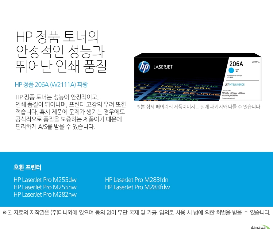 HP 정품 토너의 안정적인 성능과 뛰어난 인쇄 품질 HP 정품 206A (W2111A) 파랑 HP 정품 토너는 성능이 안정적이고, 인쇄 품질이 뛰어나며, 프린터 고장의 우려 또한 적습니다. 혹시 제품에 문제가 생기는 경우에도 공식적으로 품질을 보증하는 제품이기 때문에 편리하게 A/S를 받을 수 있습니다. 호환 프린터 HP LaserJet Pro M255dw, HP LaserJet Pro M255nw, HP LaserJet Pro M282nw, HP LaserJet Pro M283fdn, HP LaserJet Pro M283fdw HP 정품 토너만의 장점 정품 HP 토너는 입증된 안전성으로 언제나 높은 품질의 인쇄를 보장합니다. 정품 HP 토너를 사용하면 고장 및 인쇄 오류가 적습니다. 따라서 인쇄 비용을 절약할 수 있을 뿐만 아니라, 작업 시간까지 단축할 수 있습니다. 친환경적인 정품 HP 토너의 HP Planet Partners 프로그램으로 환경까지 보호하세요.