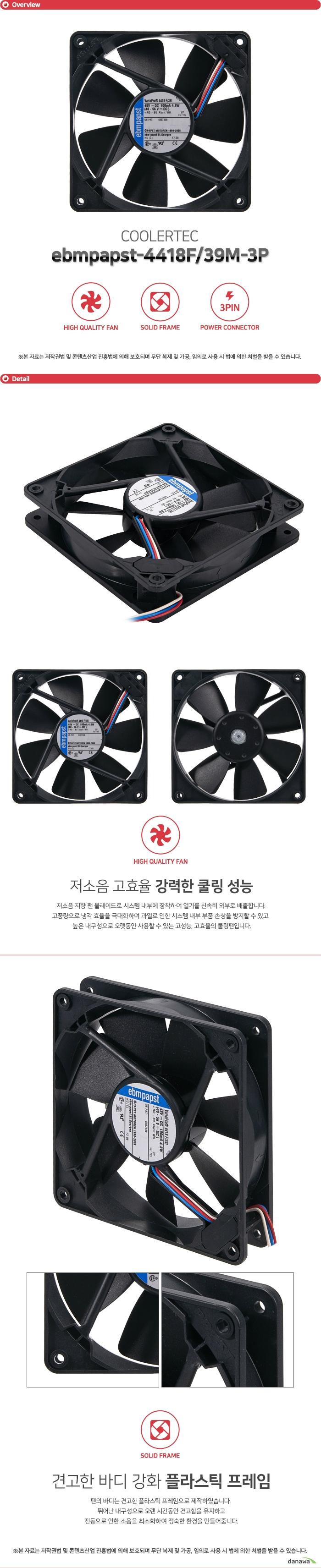 COOLERTEC ebmpapst-4418F/39M-3P 저소음 지향 팬 블레이드로 시스템 내부에 장착하여 열기를 신속히 외부로 배출합니다. 고풍량으로 냉각 효율을 극대화하여 과열로 인한 시스템 내부 부품 손상을 방지할 수 있고 높은 내구성으로 오랫동안 사용할 수 있는 고성능, 고효율의 쿨링팬입니다. 팬의 바디는 견고한 플라스틱 프레임으로 제작하였습니다. 뛰어난 내구성으로 오랜 시간동안 견고함을 유지하고 진동으로 인한 소음을 최소화하여 정숙한 환경을 만들어줍니다. 메인보드나 파워 서플라이 커넥터에 자유롭게 이용할 수 있도록 3핀 전원 커넥터를 지원합니다. 뛰어난 호환성으로 모든 시스템에 사용 가능하며 팬에 설정된 최적의 RPM으로 동작합니다.