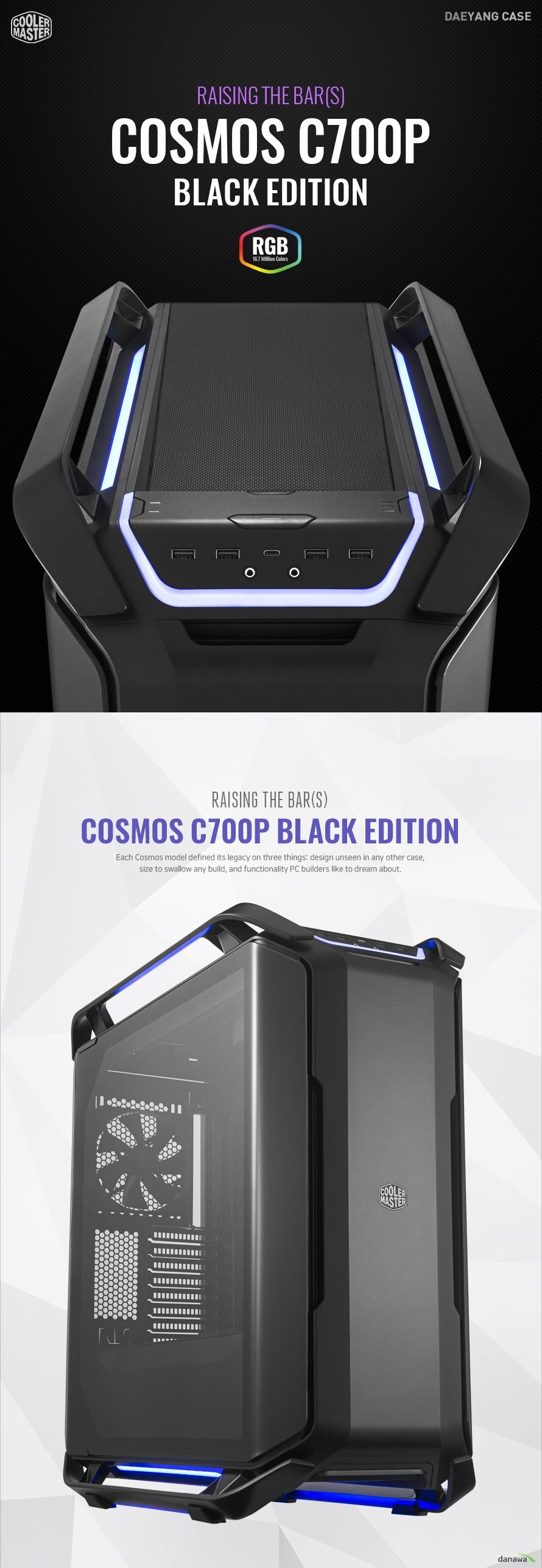 최고의 편의성 사용자를 배려한 설계  COSMOS C700P BLACK EDITION은 디자인과 편의성, 확장성을 다 갖춘 고성능 프리미엄 케이스입니다. 튼튼한 알루미늄 손잡이와 간단히 팬 속도 및 RGB 조명을 조절할 수 있는 버튼식 컨트롤러, 간편하게 열고 닫을 수 있는 곡선형 강화 유리 사이드 패널이 장착되어 편의성을 극대화 하였습니다.  모든 것을 담아낼 수 있는 확장성 빅 타워 이상의 울트라 타워 케이스  모든 것을 담아낼 수 있는 풍부한 확장성으로 내부 공간의 효율성을 최대한 이끌어냈습니다. 최대 높이 198mm의 타워형 CPU 쿨러와 3열 420mm 규격 라디에이터 수냉 CPU 쿨러 최대 길이 490mm 그래픽카드 그리고 9개의 저장장치 설치 공간을 지원합니다.  자유롭게 패널을 여닫을 수 있는  강철 소재의 힌지 장착  강철 소재로 제작된 힌지가 장착되어 묵직한 강화 유리 패널을  안정감있게 열고 닫을 수 있습니다. 나사와 철제 프레임으로 단단히 고정되어 있으며, 양 옆 패널 모두 부착되어 있습니다.  혁신적인 디자인 완벽한 대칭의 강화 유리 패널  간결하면서도 세련됨을 유지할 수 있는 대칭형 디자인을 채택하였습니다. 튼튼한 강화 유리로 제작되어 아크릴에 비해 내구성이 뛰어납니다.  모든 파츠 분해 가능 풀 모듈러 설계 커스텀 빌드 케이스  차세대 프레임 설계로 모든 파츠를 완벽하게 분해 가능합니다. 설치가 매우 간편하며 자신만의 커스텀 빌드 또한 구상할 수 있습니다. 부분 도색 작업을 좀 더 효율적으로  진행할 수 있어 케이스 모더들에게 이상적인 설계 방식입니다.  모든 LED와 동기화 하나로 일체된 컬러  케이스 외부와 내부 부품들의 컬러를 동기화하여 하나의 몸처럼 일체화할 수 있습니다. 동기화된 컬러로 주변 환경에 어울리도록 서로 매칭 시켜보세요.  간소화된 공기 흐름 구조 저소음 고효율 쿨링 시스템 구성  전면에 140mm 팬 2개와 후면에 140mm 팬 1개를 장착하였습니다. 꼭 필요한 곳에만 팬을 배치해 공기 흐름이 원활하도록 설계하였으며  열에 취약한 부분을 직접적으로 냉각하여 쿨링 효율을 높였습니다.