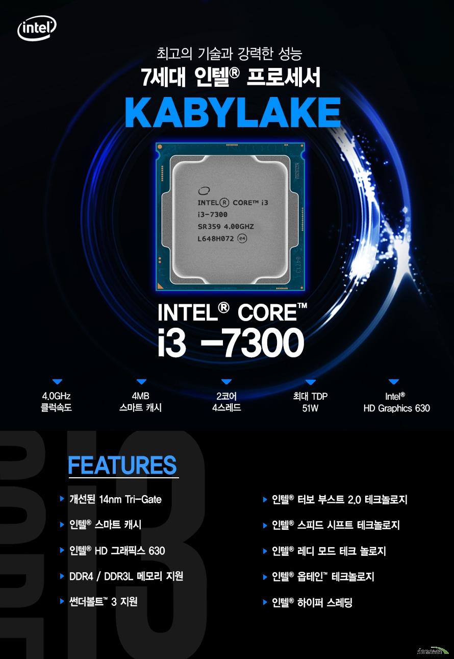 최고의 기술과 강력한 성능         7세대 인텔 프로세서         KABYLAKE         i3 - 7300         4.0ghz 클럭속도         4mb 스마트 캐시         2코어 4스레드         최대 tdp 51w         intel hd graphics 630                  FEATURES         개선된 14NM TRI GATE         인텔 스마트 캐시         인텔 HD 그래픽스 630         DDR4 DDR3L 메모리 지원         썬더볼트 3 지원         인텔 터보부스트 2.0 테크놀로지         인텔 스피드 시프트 테크놀로지         인텔 레디 모드 테크 놀로지         인텔 옵테인 테크놀로지         인텔 하이퍼 스레딩