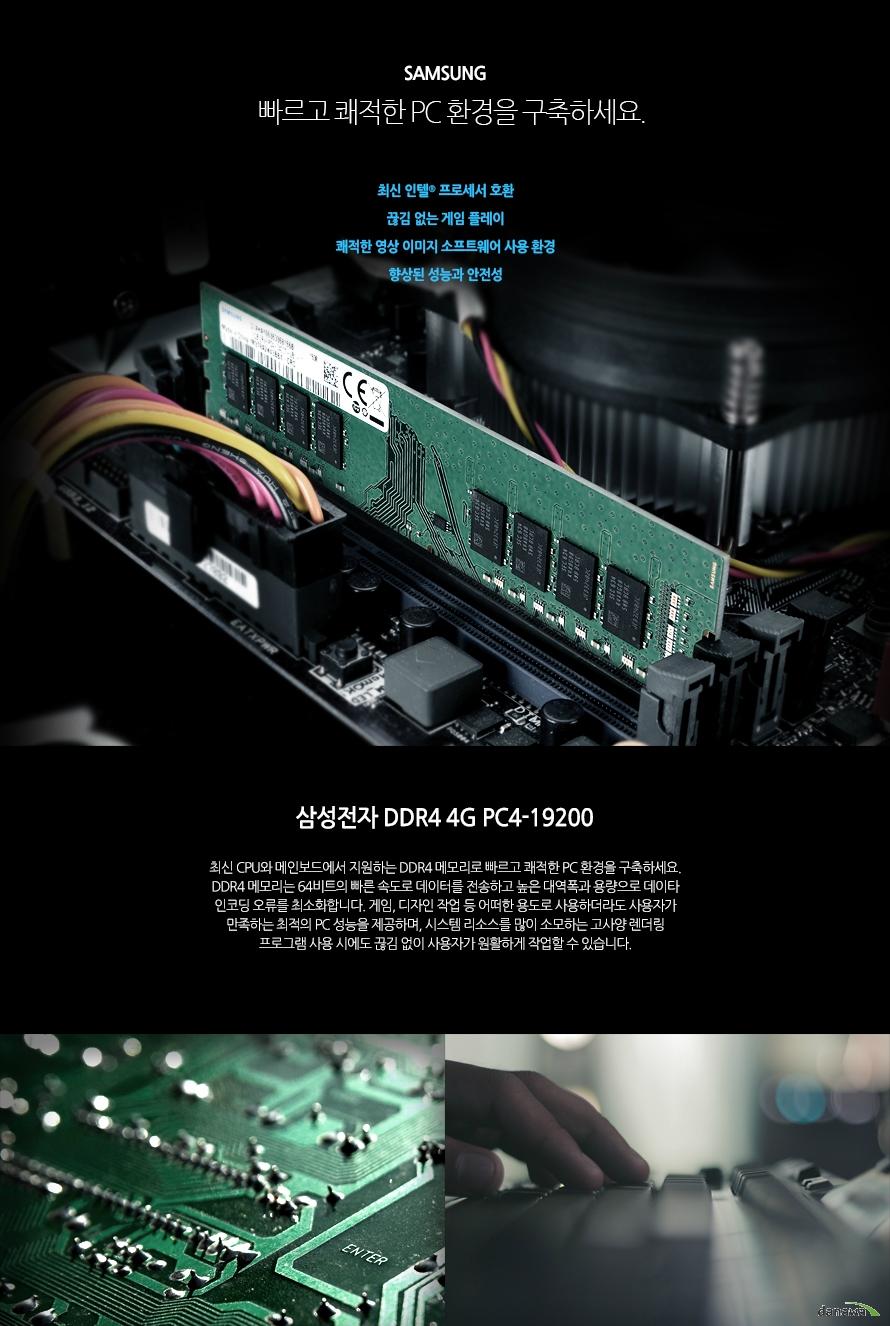 삼성전자 DDR4 4G PC4-19200 (정품)  빠르고 쾌적한 PC 환경을 구축하세요. 최신 인텔 프로세서 호환 끊김 없는 게임 플레이  쾌적한 영상 이미지 소프트웨어 사용 환경  향상된 성능과 안전성  최신 CPU와 메인보드에서 지원하는 DDR4 메모리로 빠르고 쾌적한 PC 환경을 구축하세요. DDR4 메모리는 64비트의 빠른 속도로 데이터를 전송하고 높은 대역폭과 용량으로 데이타 인코딩 오류를 최소화합니다. 게임, 디자인 작업 등 어떠한 용도로 사용하더라도 사용자가 만족하는 최적의 PC 성능을 제공하며, 시스템 리소스를 많이 소모하는 고사양 렌더링 프로그램 사용 시에도 끊김 없이 사용자가 원활하게 작업할 수 있습니다.   최신 프로세서 지원 최신 인텔 프로세서 호환 최신 인텔 프로세서에 호환되며 이전 DDR3 메모리에 비해 더욱 향상된 속도, 넓은 대역폭 그리고 낮은 소비 전력을 자랑합니다. 초고사양 게임 및 전문적인 작업에서 최고의 퍼포먼스를 발휘하고 뛰어난 안정성 및 신뢰성을 제공합니다.     Gaming 초고속 로딩 속도로 끊김 없는 게임 플레이 고사양 시스템을 요구하는 게임에서 더욱 뛰어난 성능을 보여줍니다. 로딩 시간을 단축시켜 게임의 흐름을 끊기지 않게 하며, 많은 양의 데이터가 몰리는 구간에서도 조금의 끊김조차 허용하지 않습니다.  Design 웹, 그래픽, 영상 편집 프로그램 성능 향상 고성능 메모리로 작업 능률을 향상 시켜보세요. 고용량 사진 작업 및 고화질 영상 작업, 렌더링, 인코딩 작업을 할 때 더욱 큰 성능을 발휘합니다. 병목현상을 최소화하여 끊김, 지연 현상을 없애고 쾌적한 작업 환경을 조성할 수 있도록 도와줍니다.  clock 높은 메모리 클럭으로 더욱 빠른 PC환경! 높은 메모리 동작 클럭이 빠른 동작 속도를 제공함으로써, 사용자는 더욱 쾌적한 PC 사용환경을 경험할 수 있습니다. 일반 메모리에 비해 향상된 성능과 안전성으로 게이밍, 그래픽 작업 등 다양한 환경에서 최고의 퍼포먼스를 제공합니다.