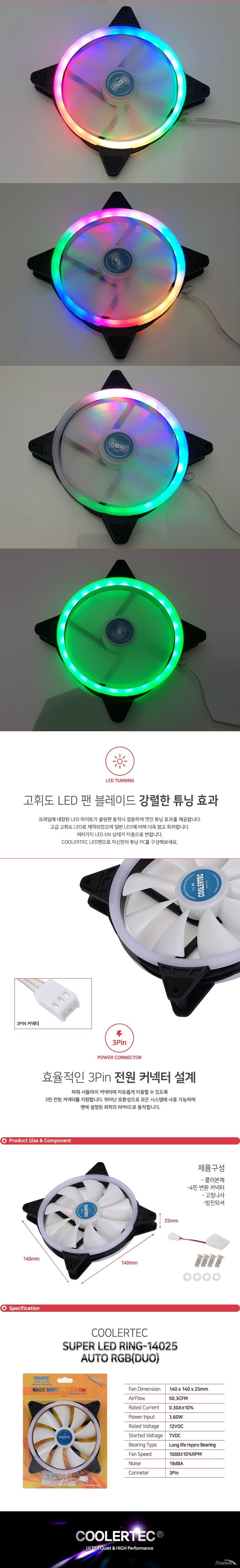 프레임에 내장된 LED 라이트가 쿨링팬 동작시 점등하여 멋진 튜닝 효과를 제공합니다. 고급 고휘도 LED로 제작되었으며 일반 LED에 비해 더욱 밝고 화려합니다. 여러가지 LED ON 상태가 자동으로 변합니다. COOLERTEC LED팬으로 자신만의 튜닝 PC를 구성해보세요.프레임에 내장된 LED 라이트가 쿨링팬 동작시 점등하여 멋진 튜닝 효과를 제공합니다. COOLERTEC LED팬으로 자신만의 튜닝 PC를 구성해보세요. 파워 서플라이 커넥터에 자유롭게 이용할 수 있도록  3핀 전원 커넥터를 지원합니다. 뛰어난 호환성으로 모든 시스템에 사용 가능하며 팬에 설정된 최적의 RPM으로 동작합니다.