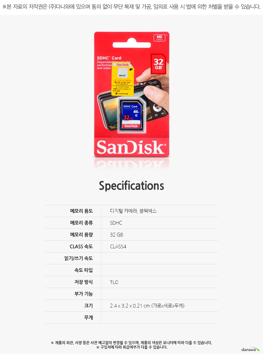 Specification 메모리 용도디지털 카메라, 블랙박스메모리 종류SDHC메모리 용량32 GBCLASS 속도CLASS4읽기/쓰기 속도속도 타입저장 방식TLC부가 기능크기2.4 x 3.2 x 0.21 cm (가로x세로x두께)무게제품의 외관, 사양 등은 사전 예고없이 변경될 수 있으며, 제품의 색상은 모니터에 따라 다를 수 있습니다.  구입처에 따라 취급여부가 다를 수 있습니다.