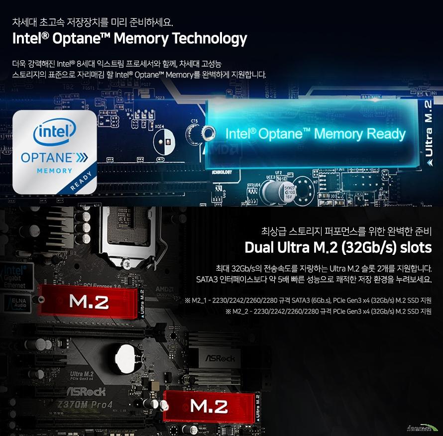 차세대 초고속 저장장치를 미리 준비하세요.Intel Optane Memory Technology더욱 강력해진 Intel 8세대 커피레이크 프로세서와 함께, 차세대 고성능스토리지의 표준으로 자리매김 할 Intel Optane Memory를 완벽하게 지원합니다.최상급 스토리지 퍼포먼스를 위한 완벽한 준비듀얼 Ultra M.2 (32Gb/s) slots최대 32Gb/s의 전송속도를 자랑하는 Ultra M.2 슬롯 2개를 지원합니다.SATA3 인터페이스보다 약 5배 빠른 성능으로 쾌적한 저장 환경을 누려보세요.