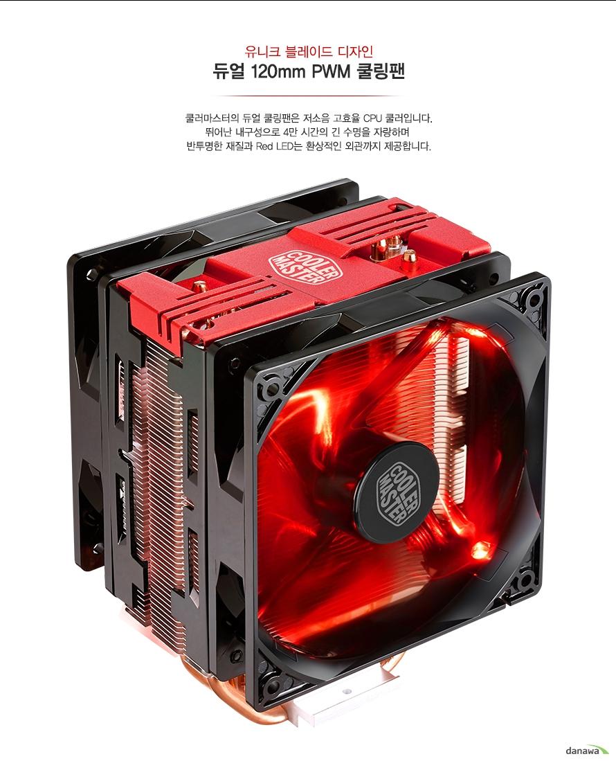 유니크 블레이드 디자인듀얼 120mm PWM 쿨링팬쿨러마스터의 듀얼 쿨링팬은 저소음 고효율 CPU 쿨러입니다.뛰어난 내구성으로 4만 시간의 긴 수명을 자랑하며 반투명한 재질과 Red LED는 환상적인 외관까지 제공합니다.