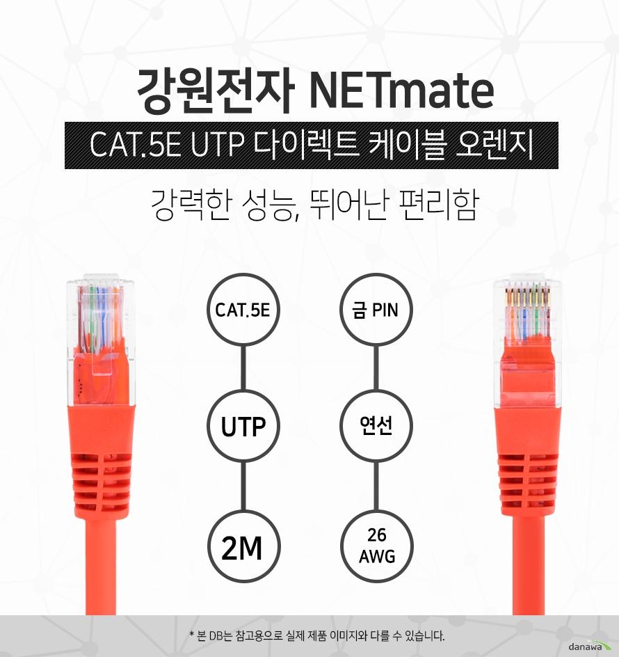 강원전자 NETMATE            CAT 5E UTP 다이렉트 케이블 오렌지            강력한 성능 뛰어난 편리함                        CAT 5E            UTP            2M            금핀            연선            26 AWG                        본 디비는 참고용으로 실제 제품 이미지와 다를 수 있습니다.