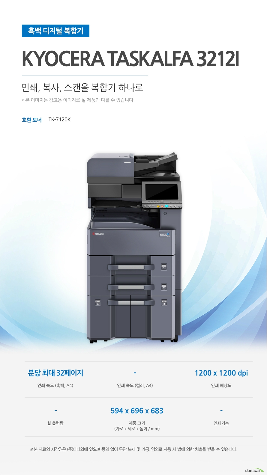 흑백 디지털 복합기 Kyocera TASKalfa 3212i (테이블 포함) 인쇄, 복사. 스캔을 복합기  하나로 호환토너 TK-7120K 인쇄 속도 (흑백, A4) 분당 최대 32페이지 / 인쇄 해상도 1200 x 1200 dpi / 제품 크기 (가로 x 세로 x 높이 / mm) 594 x 696 x 683 최대 32ppm의 빠른 인쇄 속도 다양한 문서에 대한 빠른 인쇄로 가정, 학교, 사무실 등 어느 환경에서나 답답함 없이 문서를 출력하실 수 있습니다.  *ppm: pages per minute (1분에 출력하는 페이지 수)흑백 출력 속도 32ppm / 흑백 첫 장 인쇄 4.9초 효율적인 용지급지 용지함을 한 번 채워 넣으면 용지를 자주 채워줄 필요 없이 오랫 동안 사용할 수 있어, 업무 중 불필요한 시간 낭비를 줄여줍니다.  *최대 용지함 개수와 최대 급지용량은 기본 장착이 아닙니다. 제품 구매 전 옵션 사항을 확인하세요. 최대 용지함(옵션) 4단 용지함 / 기본 급지 용량 1,100매 / 최대 급지 용량  4,100매 어느 공간에나 어울리는 컴팩트한 사이즈 컴팩트한 사이즈로 다양한 환경에서 부담없이 설치하고 효율적으로 배치시킬 수 있습니다. 594 x 696 x 683mm 가로 x 세로 x 높이 사무환경에 맞는 인쇄, 복사, 스캔 기능 인쇄, 복사, 스캔 기능을 결합하여 불필요한 시간 절약은 물론, 더욱 효율적인 처리가 가능합니다. *팩스의 경우 기본장착이 아닙니다. 제품 구매 전 옵션 사항을 확인 하세요.
