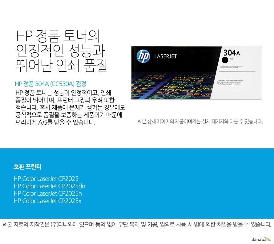 HP 정품 304A (CC530A) 검정HP 정품 토너의 안정적인 성능과 뛰어난 인쇄 품질HP 정품 토너는 성능이 안정적이고, 인쇄 품질이 뛰어나며, 프린터 고장의 우려 또한 적습니다. 혹시 제품에 문제가 생기는 경우에도 공식적으로 품질을 보증하는 제품이기 때문에 편리하게 A/S를 받을 수 있습니다. 호환 프린터CP2025,CP2025dn,CP2025n,CP2025x