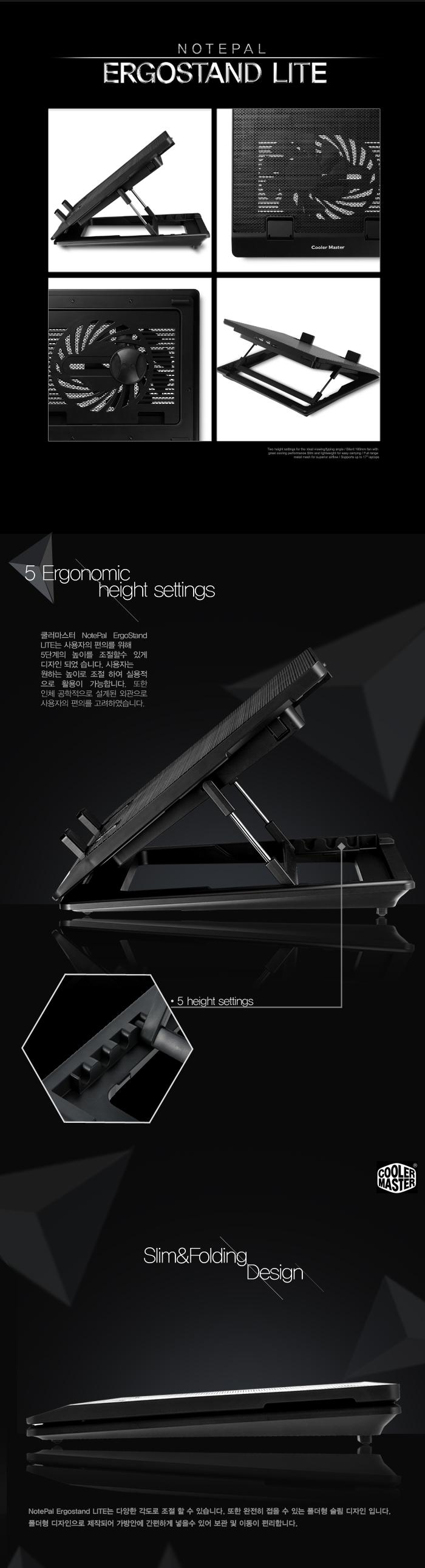 5 Ergonomic height settings 쿨러마스터 NotePal ErgoStand LITE는 사용자의 편의를 위해 5단계의 높이를 조절할 수 있게 디자인 되었습니다. 사용자는 원하는 높이로 조절하여 실용적으로 활용이 가능합니다. 또한 인체 공학적으로 설계된 외관으로 사용자의 편의를 고려하였습니다. - 5 height settings Slim&Folding Design NotePal Ergostand LITE는 다양한 각도로 조절 할 수 있습니다. 또한 완전히 접을 수 있는 폴더형 슬림 디자인 입니다. 폴더형 디자인으로 제작되어 가방 안에 간편하게 넣을 수 있어 보관 및 이동이 편리합니다.