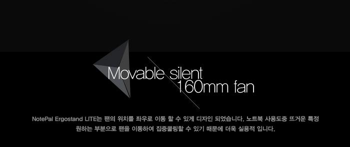 Movable silent 160mm fan NotePal Ergostand LITE는 팬의 위치를 좌우로 이동할 수 있게 디자인 되었습니다. 노트북 사용 도중 뜨거운 특정 원하는 부분으로 팬을 이동하여 집중 쿨링 할 수 있기 때문에 더욱 실용적입니다.