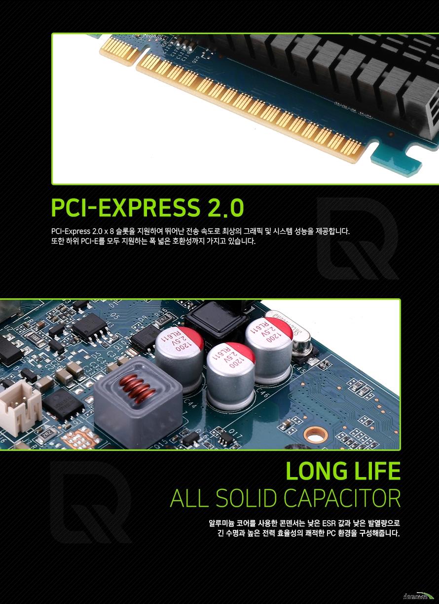 PCI 익스프레스 2.0          PCI 익스프레스 2.0 8레인을 지원하여 빠른 전송 속도를 제공하며     최상의 그래픽 및 시스템 성능을 자랑합니다. 하위 PCI 익스프레스를 모두 지원하여     폭 넓은 호환성을 가집니다.           긴 수명의 올 솔리드 캐패시터          알루미늄 코어를 사용한 콘데서는 낮은 ESR값과 낮은 발열량으로      긴 수명과 높은 전력 효율성의 쾌적한 PC 환경을 구성해줍니다.