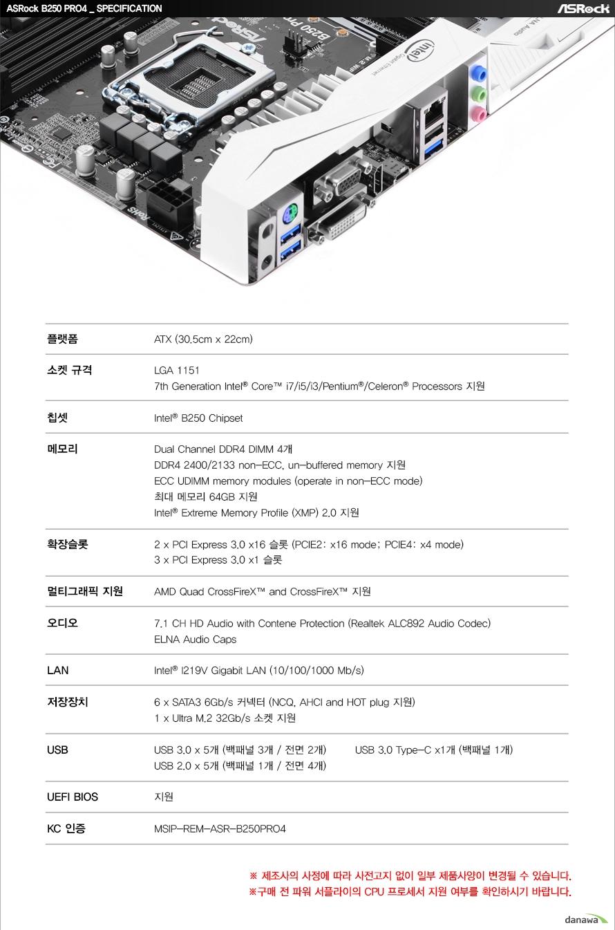 ASRock B250 PRO4 SPECIFICATION플랫폼ATX (30.5cm x 22cm)소켓 규격LGA 11517th Generation Intel Core i7/i5/i3/Pentium/Celeron Processors 지원칩셋Intel B250 Chipset메모리Dual Channel DDR4 DIMM 4개DDR4 2400/2133 non-ECC, un-buffered memory 지원ECC UDIMM memory modules (operate in non-ECC mode)최대 메모리 64GB 지원Intel Extreme Memory Profile (XMP) 2.0 지원확장슬롯2 x PCI Express 3.0 x16 슬롯 (PCIE2: x16 mode; PCIE4: x4 mode)3 x PCI Express 3.0 x1 슬롯멀티그래픽 지원AMD Quad CrossFireX and CrossFireX 지원오디오7.1 CH HD Audio with Contene Protection (Realtek ALC892 Audio Codec)ELNA Audio CapsLANIntel I219V Gigabit LAN (10/100/1000 Mb/s)저장장치6 x SATA3 6Gb/s 커넥터 (NCQ, AHCI and HOT plug 지원)1 x Ultra M.2 32Gb/s 소켓 지원USBUSB 3.0 x 6개 (백패널 4개 / 전면 2개)USB 2.0 x 5개 (백패널 1개 / 전면 4개)UEFI BIOS지원KC 인증MSIP-REM-ASR-B250PRO4제조사의 사정에 따라 사전고지 없이 일부 제품사양이 변경될 수 있습니다.구매 전 파워 서플라이의 CPU 프로세서 지원 여부를 확인하시기 바랍니다.