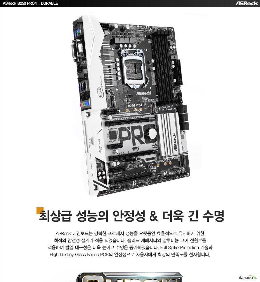 ASRock B250 PRO4 DURABLE최상급 성능의 안정성, 더욱 긴 수명ASRock 메인보드는 강력한 프로세서 성능을 오랫동안 효율적으로 유지하기 위한최적의 안전성 설계가 적용 되었습니다. 솔리드 캐패시터와 알루미늄 코어 전원부를적용하여 발열 내구성은 더욱 높이고 수명은 증가하였습니다. Full Spike Protection 기술과High Destiny Glass Fabric PCB의 안정성으로 사용자에게 최상의 만족도를 선사합니다.