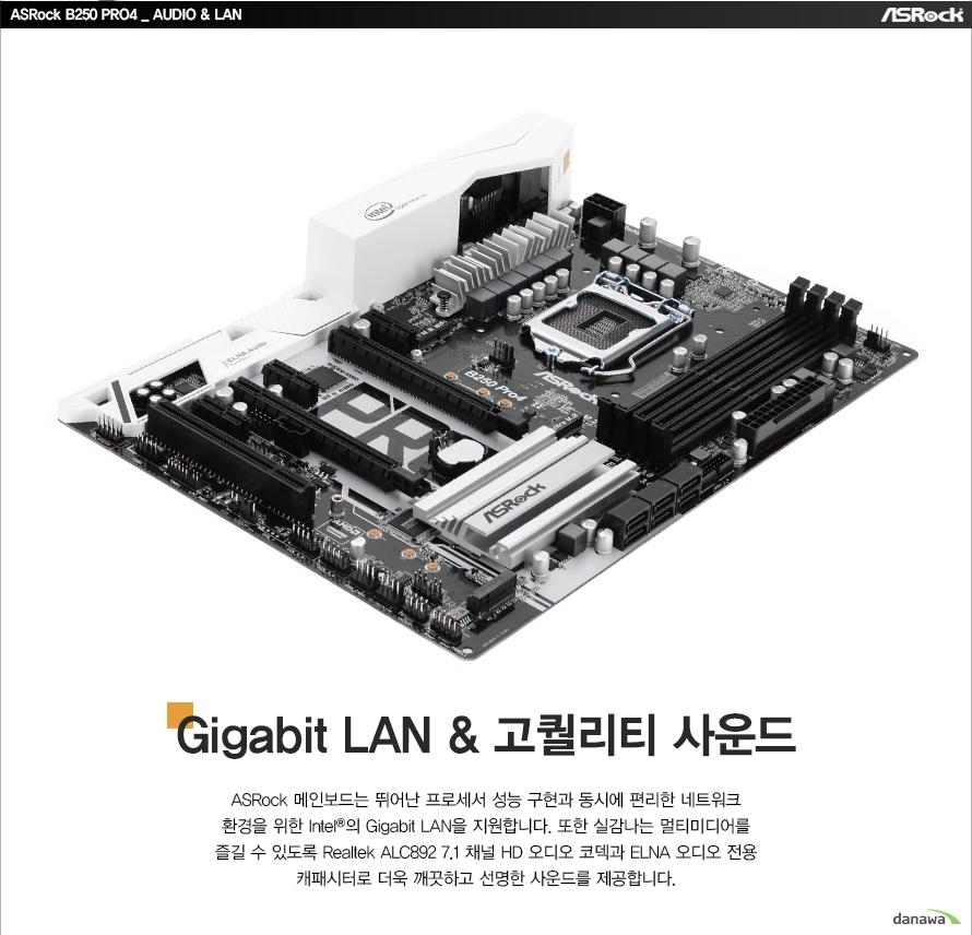 ASRock B250 PRO4 AUDIO, LANGigabit LAN, 고퀄리티 사운드ASRock 메인보드는 뛰어난 프로세서 성능 구현과 동시에 편리한 네트워크환경을 위한 Intel의 Gigabit LAN을 지원합니다. 또한 실감나는 멀티미디어를즐길 수 있도록 Realtek ALC892 7.1 채널 HD 오디오 코덱과 ELNA 오디오 전용캐패시터로 더욱 깨끗하고 선명한 사운드를 제공합니다.