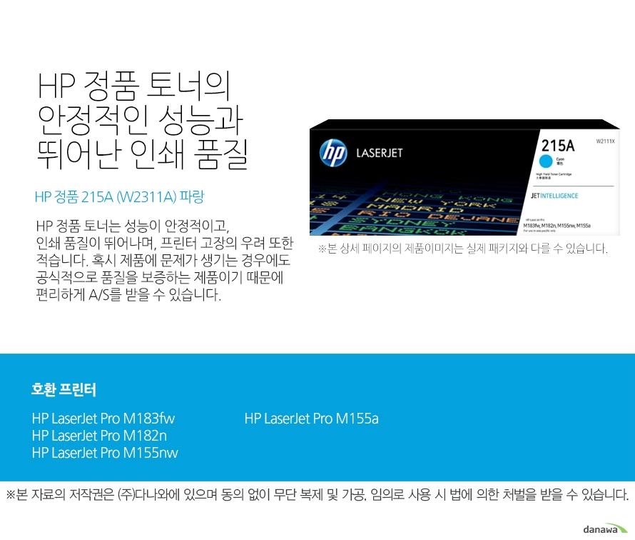 HP 정품 토너의 안정적인 성능과 뛰어난 인쇄 품질 HP 정품 215A (W2311A)파랑 HP 정품 토너는 성능이 안정적이고, 인쇄 품질이 뛰어나며, 프린터 고장의 우려 또한 적습니다. 혹시 제품에 문제가 생기는 경우에도 공식적으로 품질을 보증하는 제품이기 때문에 편리하게 A/S를 받을 수 있습니다. 호환 프린터 HP LaserJet Pro M183fw, HP LaserJet Pro M182n, HP LaserJet Pro M155nw, HP LaserJet Pro M155a HP 정품 토너만의 장점 정품 HP 토너는 입증된 안전성으로 언제나 높은 품질의 인쇄를 보장합니다. 정품 HP 토너를 사용하면 고장 및 인쇄 오류가 적습니다. 따라서 인쇄 비용을 절약할 수 있을 뿐만 아니라, 작업 시간까지 단축할 수 있습니다. 친환경적인 정품 HP 토너의 HP Planet Partners 프로그램으로 환경까지 보호하세요.
