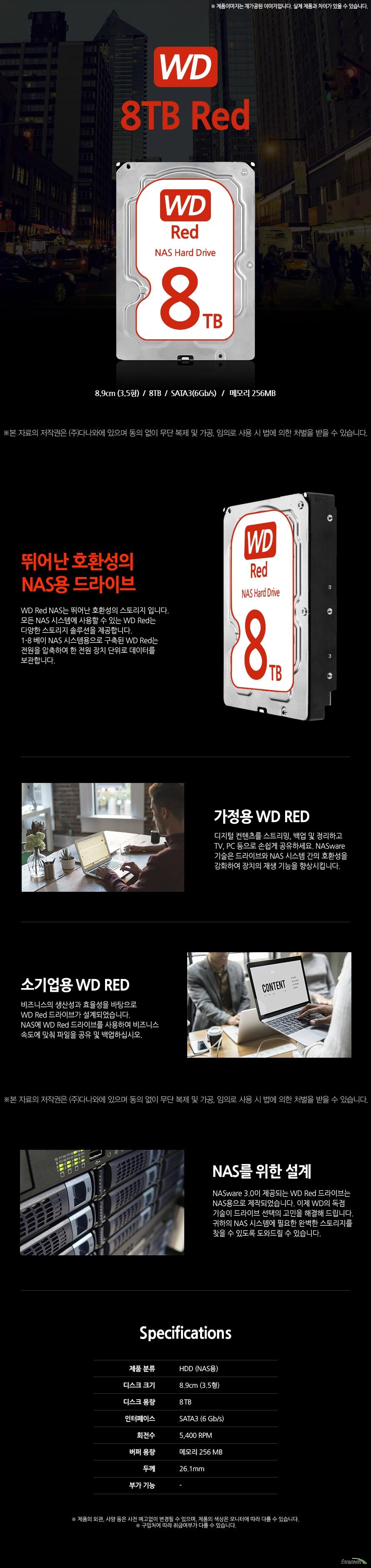 8.9cm (3.5형) 8TB SATA3(6Gb/s)  메모리 256MB  뛰어난 호환성의  NAS용 드라이브 WD Red NAS는 뛰어난 호환성의 스토리지 입니다.  모든 NAS 시스템에 사용할 수 있는 WD Red는 다양한 스토리지 솔루션을 제공합니다. 1-8 베이 NAS 시스템용으로 구축된 WD Red는 전원을 압축하여 한 전원 장치 단위로 데이터를 보관합니다.   가정용 WD RED 디지털 컨텐츠를 스트리밍, 백업 및 정리하고 TV, PC 등으로 손쉽게 공유하세요. NASware 기술은 드라이브와 NAS 시스템 간의 호환성을 강화하여 장치의 재생 기능을 향상시킵니다.  소기업용 WD RED 비즈니스의 생산성과 효율성을 바탕으로  WD Red 드라이브가 설계되었습니다.  NAS에 WD Red 드라이브를 사용하여 비즈니스 속도에 맞춰 파일을 공유 및 백업하십시오.    NAS를 위한 설계 NASware 3.0이 제공되는 WD Red 드라이브는 NAS용으로 제작되었습니다. 이제 WD의 독점 기술이 드라이브 선택의 고민을 해결해 드립니다. 귀하의 NAS 시스템에 필요한 완벽한 스토리지를 찾을 수 있도록 도와드릴 수 있습니다.