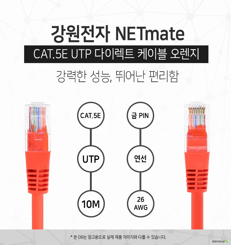 강원전자 NETMATE            CAT 5E UTP 다이렉트 케이블 오렌지            강력한 성능 뛰어난 편리함                        CAT 5E            UTP           10M            금핀            연선            26 AWG                        본 디비는 참고용으로 실제 제품 이미지와 다를 수 있습니다.