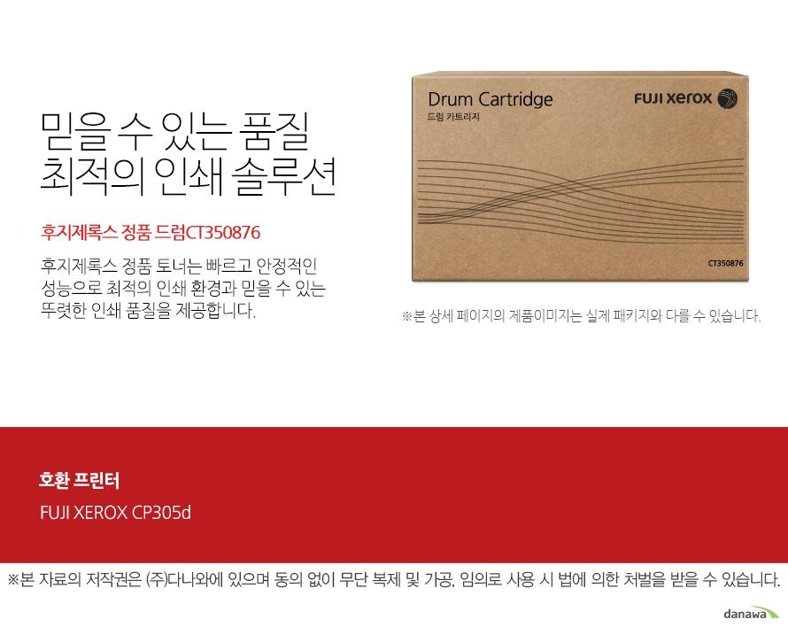 믿을 수 있는 품질 최적의 인쇄 솔루션 후지제록스 정품 드럼CT350876  후지제록스 정품 토너는 빠르고 안정적인 성능으로 최적의 인쇄 환경과 믿을 수 있는 뚜렷한 인쇄 품질을 제공합니다.  호환프린터 FUJI XEROX CP405d FUJI XEROX CM405df  FUJI XEROX 확실한 인쇄 품질 후지제록스 젱품 토너는 제품 개발 시 프린터와 함께 설계 및 테스트 되어 완벽한 호환성으로 놀라운 고품질 인쇄를 제공합니다. 토너가 새거나 달라 붙지않아 번짐이 없고 눈에 보이는 뚜렷한 명암과 확실한 선처리로 선명하고 깔끔한 인쇄 품질을 경험할 수 있습니다.