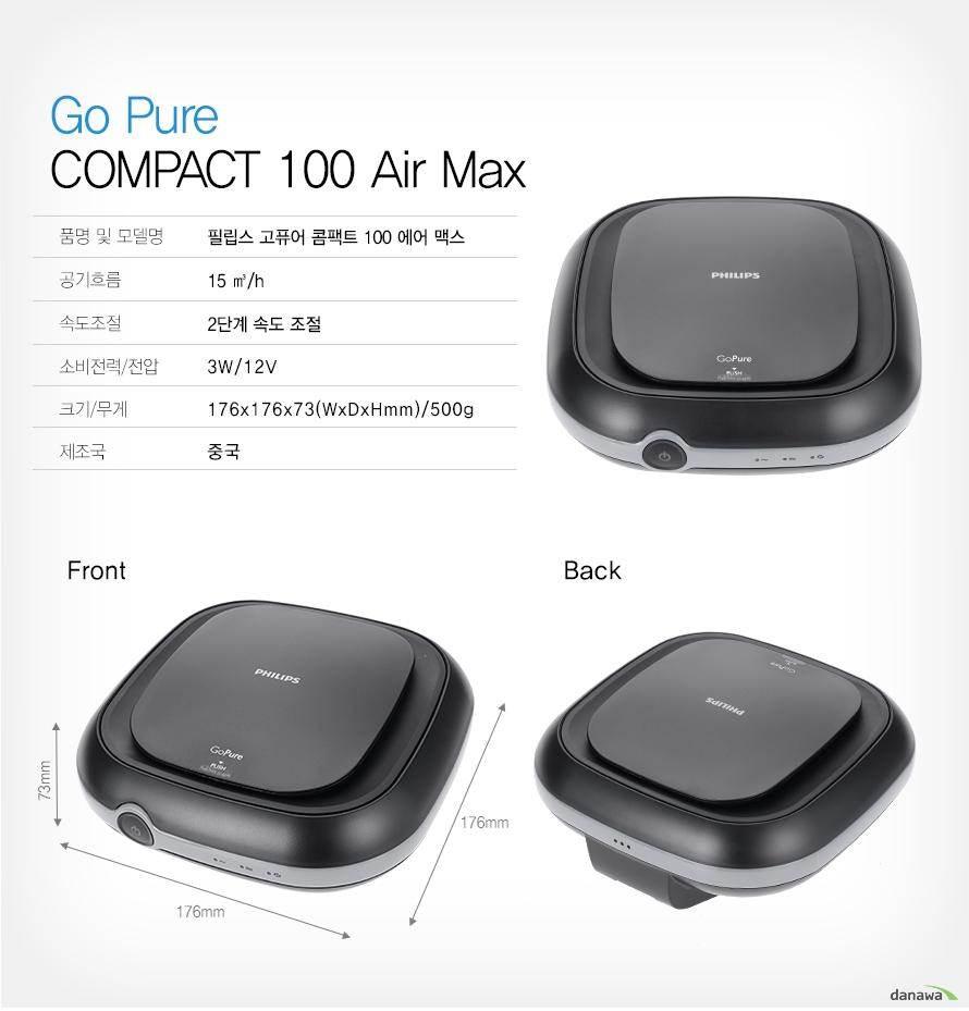 Go pure compact 100air max    품명 및 모델명필립스 고퓨어 콤팩트 100에어 맥스    공기흐름15㎥/h    속도조절2단계 속도 조절    소비전력/전압3W/12V    크기/무게176x176x73(WxDxHmm)/500g    제조국중국            제품의 외관, 사양 등은 사전 예고없이 변경될 수 있으며, 색상은    보시는 모니터에 따라 다를 수 있으며, 구입처에 따라 취급여부가 다를    수 있습니다.