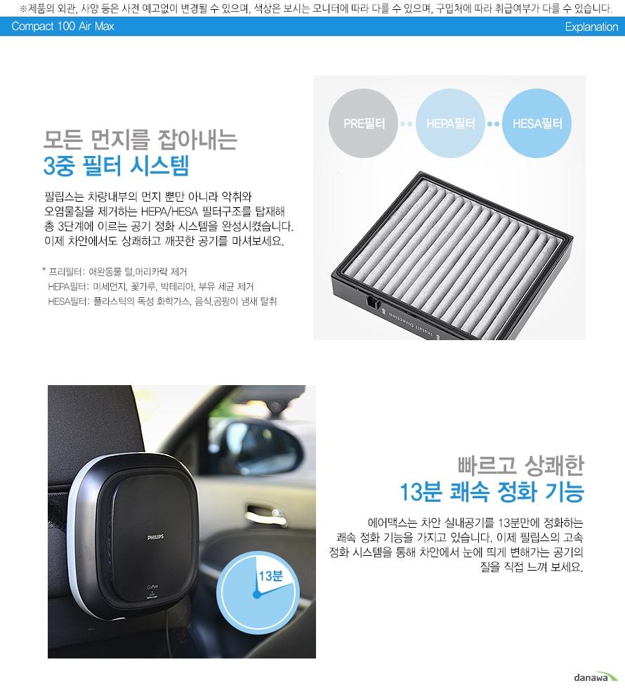 모든 먼지를 잡아내는 3중필터 시스템    필립스는 차량 내부의 먼지 뿐만 아니라 악취와    오염물질을 제거하는 HEPA/HESA 필터구조를 탑재해     총3단계에 이르는 공기 정화 시스템을 완성시켰습니다.    이제 차안에서도 상쾌하고 깨끗한 공기를 마셔보세요.    프리필터: 애완동물 털,머리카락 제거    HEPA필터: 미세먼지, 꽃가루, 박테리아, 부유 세균 제거    HESA필터: 플라스틱의 독성 화학가스, 음식, 곰팡이 냄새 탈취        빠르고 상쾌한    13분 쾌속 정화기능    에어맥스는 차안 실내공기를 13분만에 정화하는    쾌속 정화 기능을 가지고 있습니다. 이제 필립스의 고속 정화 시스템을    통해 차안에서 눈에 띄게 변해가는 공기의 질을 직접 느껴 보세요.