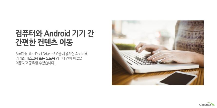 컴퓨터와 Android 기기 간 간편한 컨텐츠 이동     SanDisk Ultra Dual Drive m3.0을 사용하면 Android 기기와 데스크탑 또는 노트북 컴퓨터 간에 파일을 이동하고 공유할 수있습니다.
