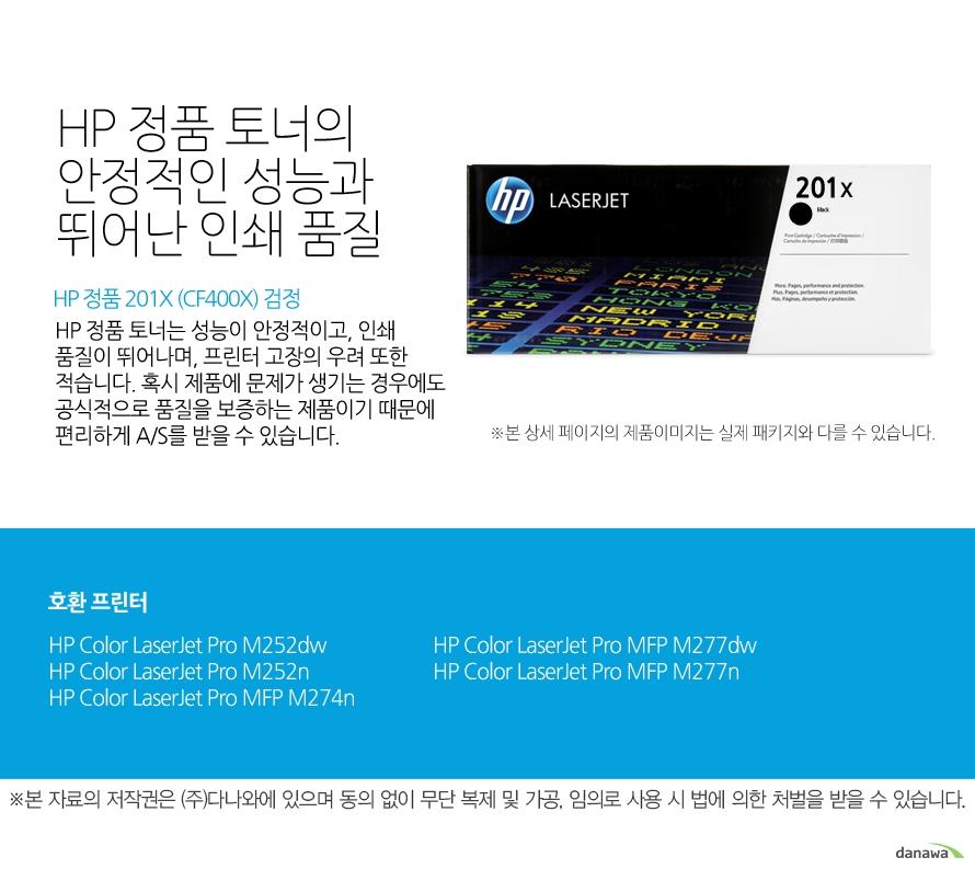 HP 정품 201X (CF400X) 검정HP 정품 토너의 안정적인 성능과 뛰어난 인쇄 품질HP 정품 토너는 성능이 안정적이고, 인쇄 품질이 뛰어나며, 프린터 고장의 우려 또한 적습니다. 혹시 제품에 문제가 생기는 경우에도 공식적으로 품질을 보증하는 제품이기 때문에 편리하게 A/S를 받을 수 있습니다. 호환 프린터M252dw,M252n,M274n,M277dw,M277n