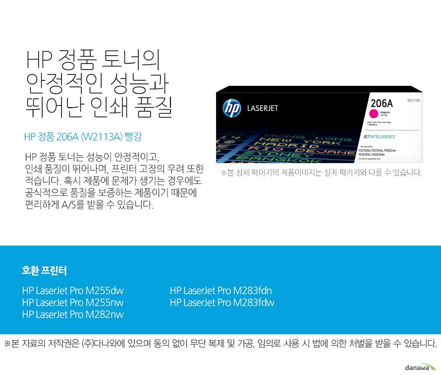 HP 정품 토너의 안정적인 성능과 뛰어난 인쇄 품질 HP 정품 206A (W2113A) 빨강 HP 정품 토너는 성능이 안정적이고, 인쇄 품질이 뛰어나며, 프린터 고장의 우려 또한 적습니다. 혹시 제품에 문제가 생기는 경우에도 공식적으로 품질을 보증하는 제품이기 때문에 편리하게 A/S를 받을 수 있습니다. 호환 프린터 HP LaserJet Pro M255dw, HP LaserJet Pro M255nw, HP LaserJet Pro M282nw, HP LaserJet Pro M283fdn, HP LaserJet Pro M283fdw HP 정품 토너만의 장점 정품 HP 토너는 입증된 안전성으로 언제나 높은 품질의 인쇄를 보장합니다. 정품 HP 토너를 사용하면 고장 및 인쇄 오류가 적습니다. 따라서 인쇄 비용을 절약할 수 있을 뿐만 아니라, 작업 시간까지 단축할 수 있습니다. 친환경적인 정품 HP 토너의 HP Planet Partners 프로그램으로 환경까지 보호하세요.