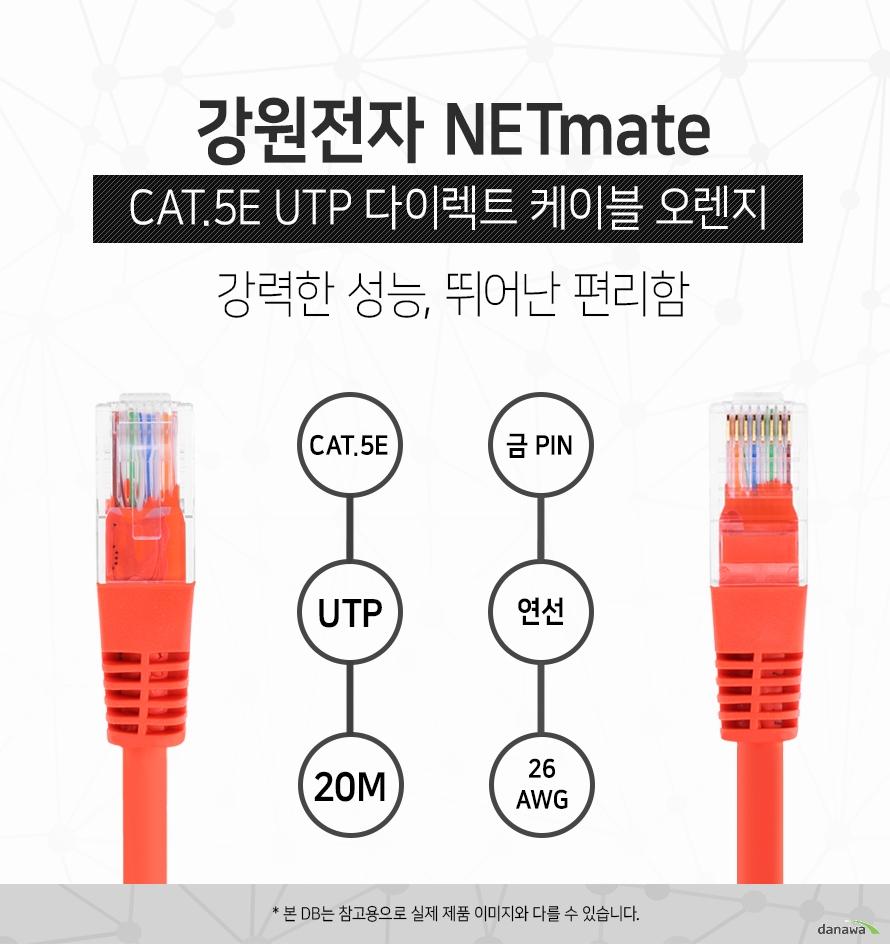 강원전자 NETMATE            CAT 5E UTP 다이렉트 케이블 오렌지            강력한 성능 뛰어난 편리함                        CAT 5E            UTP           20M            금핀            연선            26 AWG                        본 디비는 참고용으로 실제 제품 이미지와 다를 수 있습니다.