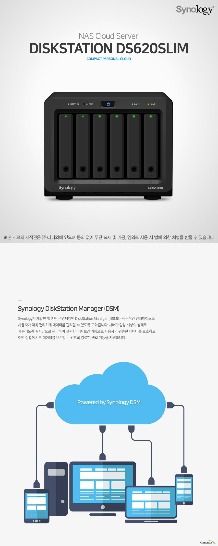 NAS Cloud Server DiskStation DS620slim compact personal cloud Synology DiskStation Manager (DSM) Synology가 개발한 웹 기반 운영체제인 DiskStation Manager (DSM)는 직관적인 인터페이스로 사용자가 더욱 편리하게 데이터를 관리할 수 있도록 도와줍니다. 서버가 항상 최상의 상태로 가동되도록 실시간으로 관리하며 철저한 이중 보안 기능으로 사용자의 귀중한 데이터를 보호하고 어떤 상황에서도 데이터를 보존할 수 있도록 강력한 백업 기능을 지원합니다. Powered by Synology DSM Versatile in feature 이동 중에서도 파일에 액세스하고 안전한 파일 전송 공유 기능을 제공하는 큐브형 NAS 제품입니다. 스마트하고 안정적인 파트너로, 모든 사진, 비디오 및 파일을 체계적으로 정리합니다. CPU 인텔 Celeron J3355 2.0GHz 듀얼코어 / Memory DDR3L 2GB / Network 1Gbps 기가비트 이더넷 / Scalability 2.5