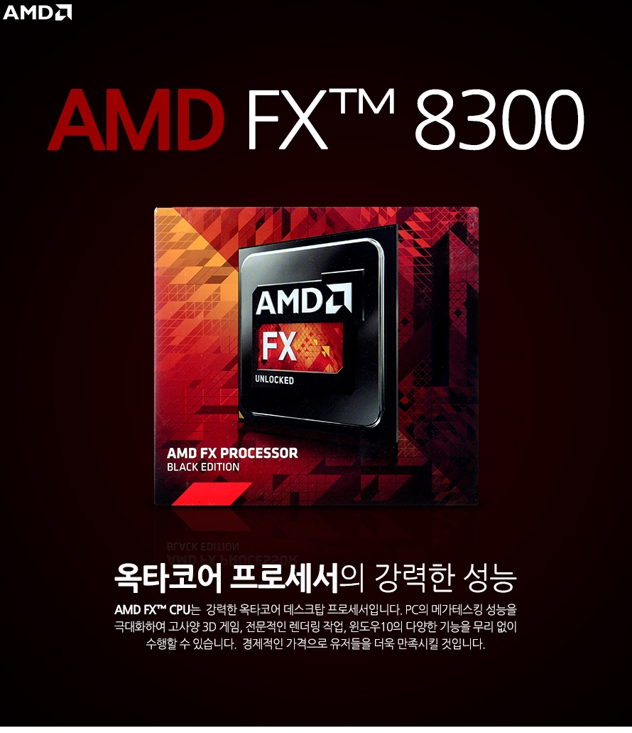 AMD FX 8300 (비쉐라)옥타코어 프로세서의 강력한 성능AMD FX CPU는  강력한 옥타코어 데스크탑 프로세서입니다. PC의 메가테스킹 성능을 극대화하여 고사양 3D 게임, 전문적인 렌더링 작업, 윈도우10의 다양한 기능을 무리 없이 수행할 수 있습니다.  경제적인 가격으로 유저들을 더욱 만족시킬 것입니다.