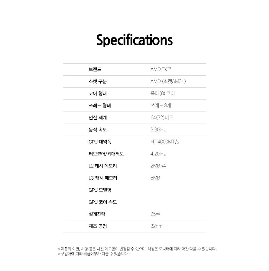 Specifications브랜드AMD FX소켓 구분AMD (소켓AM3+)코어 형태옥타(8) 코어쓰레드 형태쓰레드 8개연산 체계64(32)비트동작 속도3.3GHzCPU 대역폭HT 4000MT/s터보코어/최대터보4.2GHzL2 캐시 메모리2MB x4L3 캐시 메모리8MBGPU 모델명GPU 코어 속도설계전력95W제조 공정32nm제품의 외관, 사양 등은 사전 예고없이 변경될 수 있으며, 색상은 모니터에 따라 약간 다를 수 있습니다.구입처에 따라 취급여부가 다를 수 있습니다.