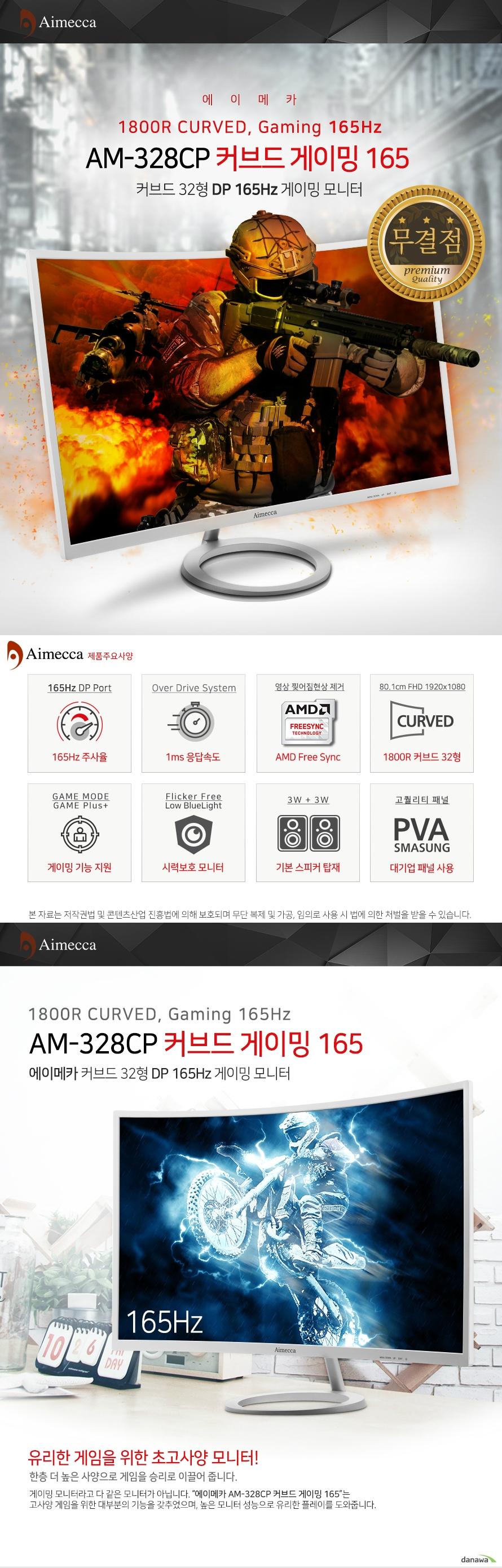 에이메카 AM-328CP 커브드 게이밍 165 커브드 32형 DP 165Hz 게이밍 모니터 AM-328CP 커브드 게이밍 165 제품주요사양 165Hz주사율/1ms(OD)응답속도)/AMD Free Sync/1800R 커브드 32형/게이밍기능지원/시력보호모니터/기본스피커탑재/대기업패널사용 유리한 게임을 위한 초고사양 모니터 DP포트 지원으로 Real 165Hz 지원 DP포트 1개를 지원하며 DP 연결시 진정한 165Hz 고주사율을 즐길 수 있습니다. DP/HDMI 단자 지원 DP단자 1개와 HDMI단자 2개를 지원하여 다양한 기기와 연결이 가능합니다. DP단자 연결시 165Hz주사율을 사용할 수 있으며, HDMI연결시 120Hz주사율을 지원합니다. 게임모드/게임플러스 게임에 따라 화면의 명암 및 색감을 자동으로 조절해 주는 게임모드롸 화면에 조준점을 표시해 주는 게임 플러스 기능으로 게임플레이 최적의 환경을 만들어 보세요