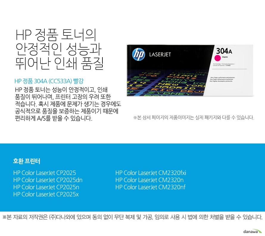 HP 정품 304A (CC533A) 빨강HP 정품 토너의 안정적인 성능과 뛰어난 인쇄 품질HP 정품 토너는 성능이 안정적이고, 인쇄 품질이 뛰어나며, 프린터 고장의 우려 또한 적습니다. 혹시 제품에 문제가 생기는 경우에도 공식적으로 품질을 보증하는 제품이기 때문에 편리하게 A/S를 받을 수 있습니다. 호환 프린터CP2025,CP2025dn,CP2025n,CP2025x,CM2320fxi,CM2320n,CM2320nf