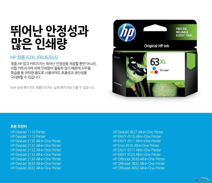 HP 정품 63XL (F6U63AA)뛰어난 안정성과 많은 인쇄량정품 HP 잉크 카트리지는 뛰어난 안정성을 제공할 뿐만 아니라, 리필 카트리지에 비해 인쇄량이 월등히 많기 때문에 사무용, 학습용 등 어떠한 용도로 사용하여도 효율성과 생산성을 극대화할 수 있습니다.본 상세 페이지의 제품이미지는 실제 패키지와 다를 수 있습니다.호환 프린터HP DeskJet 1110 Printer, HP DeskJet 1112 Printer, HP DeskJet 2130 All-in-One Printer, HP DeskJet 2131 All-in-One Printer, HP DeskJet 2132 All-in-One Printer, HP DeskJet 2133 All-in-One Printer, HP DeskJet 2134 All-in-One Printer, HP DeskJet 3630 All-in-One Printer, HP DeskJet 3632 All-in-One Printer, HP DeskJet 3637 All-in-One Printer, HP ENVY 4510 All-in-One Printer, HP ENVY 4511 All-in-One Printer, HP Envy 4516 All-in-One Printer, HP ENVY 4517 All-in-One Printer, HP ENVY 4520 All-in-One Printer, HP OfficeJet 3830 All-in-One Printer, HP OfficeJet 3832 All-in-One Printer, HP OfficeJet 4650 All-in-One Printer