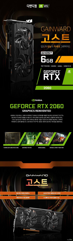 GAINWARD 지포스 RTX 2060 고스트 D6 6GB 디앤디컴  제품 크기      길이 235밀리미터     높이 115밀리미터     두께 38 밀리미터          제품 상세정보          GPU 엔진 사양          프로세서 코어 1920개     베이스 클럭 1365메가헤르츠     부스트 클럭 1680메가헤르츠          메모리 사양          메모리 속도 14000메가헤르츠     메모리 용량 6기가바이트     메모리 인터페이스 GDDR6 192비트          디스플레이 출력 정보          모니터 동시 지원 최대 3대     최대 해상도 7680 4320     출력 포트 DP1.4 포트 1개 HDMI 2.0포트 1개 듀얼링크 DVI D 1개     제품 전력 사양          그래픽카드 소모 전력 160와트     최소 시스템 요구 전력 500와트     전원 커넥터 8핀           제품 추가 사양          제품 인증번호 R-R-DND-GW-R2060-GT 품질 보증기간 3년 무상 보증       디앤디컴 3년무상 서비스          디앤디컴에서 유통하는 게인워드 지포스 gtx 제품은 3년 무상 품질 보증 서비스를 제공합니다.     디앤디컴 서비스 센터 02 702 1358