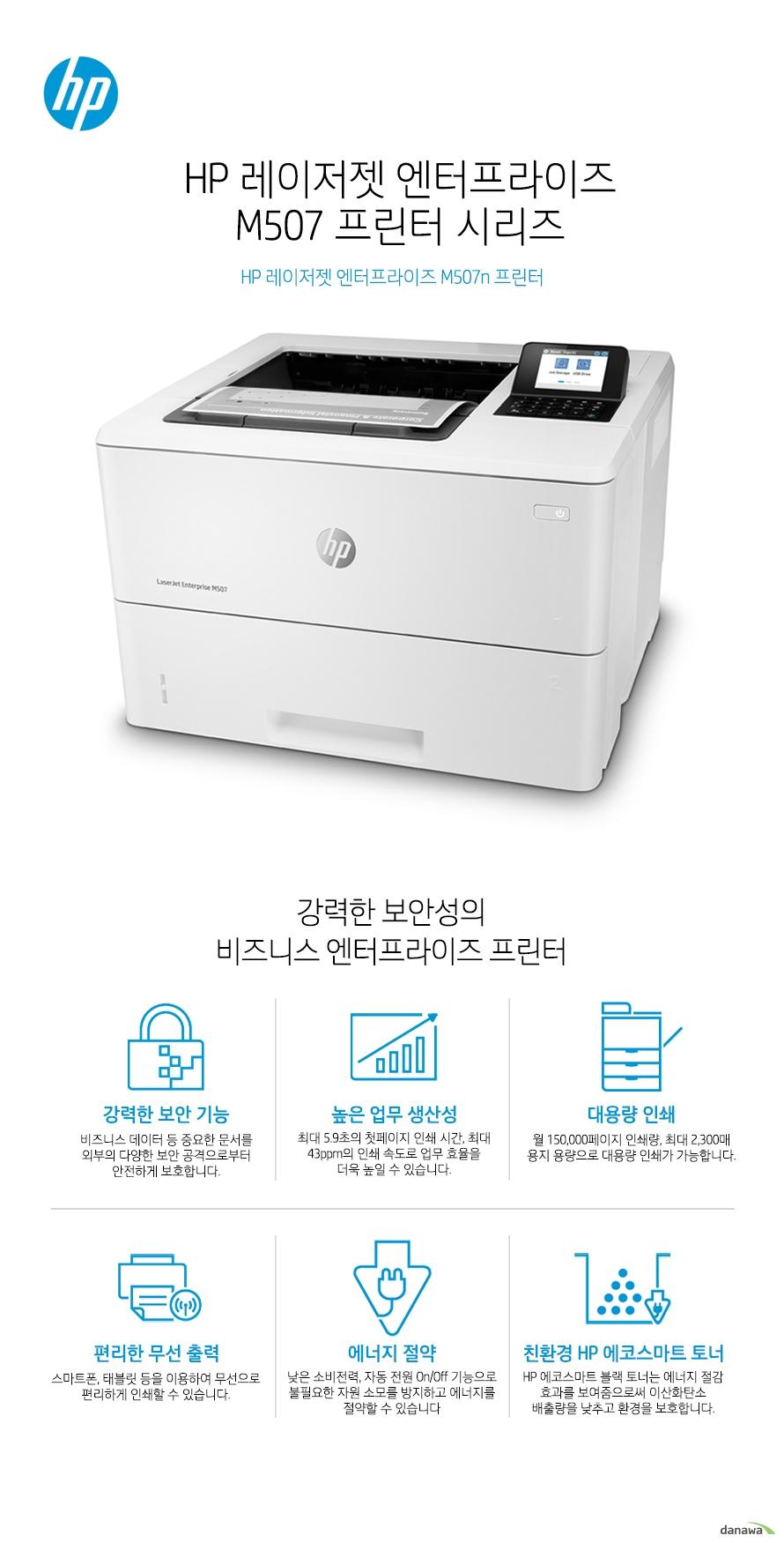 HP 레이저젯 엔터프라이즈 M507n강력한 보안성의 비즈니스 엔터프라이즈 프린터강력한 보안 기능비즈니스 데이터 등 중요한 문서를 외부의 다양한 보안 공격으로부터 안전하게 보호합니다.높은 업무 생산성최대 5.9초의 첫페이지 인쇄 시간, 최대 43ppm의 인쇄 속도로 업무 효율을 더욱 높일 수 있습니다.대용량 인쇄월 150,000페이지 인쇄량, 최대 2,300매 용지 용량으로 대용량 인쇄가 가능합니다. 편리한 무선 출력스마트폰, 태블릿 등을 이용하여 무선으로 편리하게 인쇄할 수 있습니다. 에너지 절약낮은 소비전력, 자동 전원 On/Off 기능으로 불필요한 자원 소모를 방지하고 에너지를 절약할 수 있습니다친환경 HP 에코스마트 토너HP 에코스마트 블랙 토너는 에너지 절감 효과를 보여줌으로써 이산화탄소 배출량을 낮추고 환경을 보호합니다.최고 수준의 보안 기능HP 프린팅 보안 시스템이 실시간으로 위협을 탐지하고, 자동 모니터링 및 소프트웨어 검증을 통해 프린터와 사용자의 네트워크를 보호합니다. 기본으로 내장된 강력한 보안 기능이 부트 영역에서부터 펌웨어까지 외부의 공격으로부터 안전하게 보호하며, 실시간으로 사이버 공격과 위협을 탐지하여 보안 문제가 발생할 경우 즉각적으로 알려주어 빠른 대처가 가능합니다. BIOS 감염 확인HP 슈어 스타트(SureStart) 기능이 운영 코드를 자가 치료하고 바이러스 감염 시 즉시 바이오스를 교체하여 시스템을 보호합니다. 펌웨어  검사화이트리스트 기능이 디바이스가 시작될 때마다 펌웨어의 코드가 정상인지 확인합니다. 메모리 보호런타임(Run-time) 침입 탐지 기능은 지속적으로 기기의 활동을 모니터링하며 보안 공격을 감지하고 공격을 막아냅니다. 네트워크 보호HP Connection Inspector 기능이 외부 네트워크 연결을 점검하며, 맬웨어와 같은 의심스러운 작업 요청을 막아줍니다. 통합 관리를 통해 더욱 효율적인 기기 운영하나의 드라이버로 모든 HP 디바이스를 관리하여 더욱 효율적인 업무가 가능해집니다. HP 젯어드밴테이지 시큐리티 매니저(옵션)를 이용하면, 여러대의 장비에 대한 보안 설정을 간편하게 일괄 설정, 변경하거나 자동으로 적용시킬 수 있습니다. 효율적인 비즈니스를 위한복합기 네트워크 통합 관리네트워크의 모든 HP 프린터/복합기를 통합으로 편리하게 관리하세요. HP 고성능 보안 하드디스크, HP 확장성 플랫폼 솔루션, 하드웨어 통합 포켓 솔루션, HP 트러스티드 플랫폼 모듈(TPM) 솔루션, HP 퓨처스마트(FutureSmart) 펌웨어, HP 젯어드밴티지 인사이트(옵션) 등다양한 관리 시스템 솔루션을 통해, 프린터/복합기 네트워크를 안정적으로 관리할 수 있습니다. 웹 젯어드민(Web JetAdmin)HP 프린터/복합기 전용 관리 툴인 웹 젯어드민(Web JetAdmin)을 이용하여 문서 인쇄량, 카트리지 비용 등 프린터/복합기의 다양한 정보를 쉽게 모니터링하며 계산할 수 있습니다. 생산성을 극대화하는직관적이고 편리한 기능첫 장 인쇄 5.9초인쇄 속도 38ppm대기 모드에서 첫 장 인쇄까지 5.9초, 최대 43ppm의 빠른 인쇄 속도(A4, 흑백 기준)로 적은 양의 문서나 많은 양의 문서를 인쇄하더라도  업무 생산성을 극대화 시킵니다.USB 메모리로 간편하게 다이렉트 인쇄사용이 편리한 전면 USB 포트를 통해 USB 드라이브에 있는 PDF, JPG, MS-PowerPoint, MS-Word 파일 등을 바로 인쇄할 수 있고, 드라이브에 바로 저장하거나, 이메일 및 네트워크 폴더로 바로 전송할 수 있습니다. 대용량 카트리지최대 20,000 페이지까지 인쇄 가능한 대용량 카트리지를 사용할 수 있어 생산성은 보다 높아집니다. 카트리지를 한 번 설치하면 오랫동안 카트리지를 교체하지 않고 사용할 수 있어 업무에 끼치는 영향을 줄일 수 있습니다. 무선으로 인쇄하는 스마트한 방법무선 연결로 인해 사용자의 인쇄 업무는 놀라울 정도로 편리해집니다. 스캔한 파일을 곧바로 이메일, USB, 네트워크 폴더 및 마이크로소프트 SharePoint로 전송하고 인쇄를 빠르게 진행해보세요. 복잡하고 번거로웠