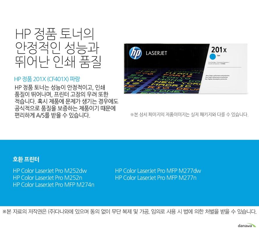 HP 정품 201X (CF401X) 파랑HP 정품 토너의 안정적인 성능과 뛰어난 인쇄 품질HP 정품 토너는 성능이 안정적이고, 인쇄 품질이 뛰어나며, 프린터 고장의 우려 또한 적습니다. 혹시 제품에 문제가 생기는 경우에도 공식적으로 품질을 보증하는 제품이기 때문에 편리하게 A/S를 받을 수 있습니다. 호환 프린터M252dw,M252n,M274n,M277dw,M277n