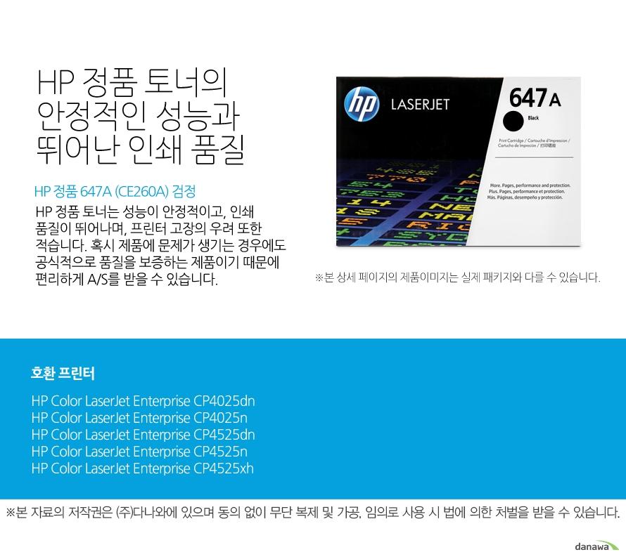 HP 정품 647A (CE260A) 검정HP 정품 토너의 안정적인 성능과 뛰어난 인쇄 품질HP 정품 토너는 성능이 안정적이고, 인쇄 품질이 뛰어나며, 프린터 고장의 우려 또한 적습니다. 혹시 제품에 문제가 생기는 경우에도 공식적으로 품질을 보증하는 제품이기 때문에 편리하게 A/S를 받을 수 있습니다. 호환 프린터CP4025dn,CP4025n,CP4525dn,CP4525n,CP4525xh