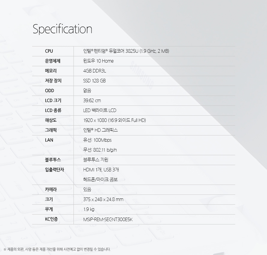 Specification CPU인텔 펜티엄 듀얼코어 3825U (1.9 GHz, 2 MB)운영체제윈도우 10 Home메모리4GB DDR3L저장 장치SSD 128 GBODD없음LCD 크기39.62 cmLCD 종류LED 백라이트 LCD해상도1920 x 1080 (16:9 와이드 Full HD)그래픽인텔  HD 그래픽스LAN유선: 100Mbps 무선: 802.11 b/g/n블루투스블루투스 지원입출력단자HDMI 1개, USB 3개 헤드폰/마이크 콤보카메라있음크기375 x 248 x 24.8 mm무게1.9 kgKC인증MSIP-REM-SEC-NT300E5K제품의 외관, 사양 등은 제품 개선을 위해 사전예고 없이 변경될 수 있습니다.