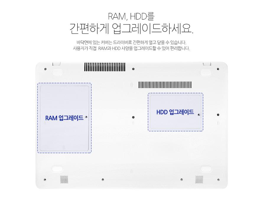 RAM, HDD를 간편하게 업그레이드하세요.바닥면에 있는 커버는 드라이버로 간편하게 열고 닫을 수 있습니다. 사용자가 직접  RAM과 HDD 사양을 업그레이드할 수 있어 편리합니다.
