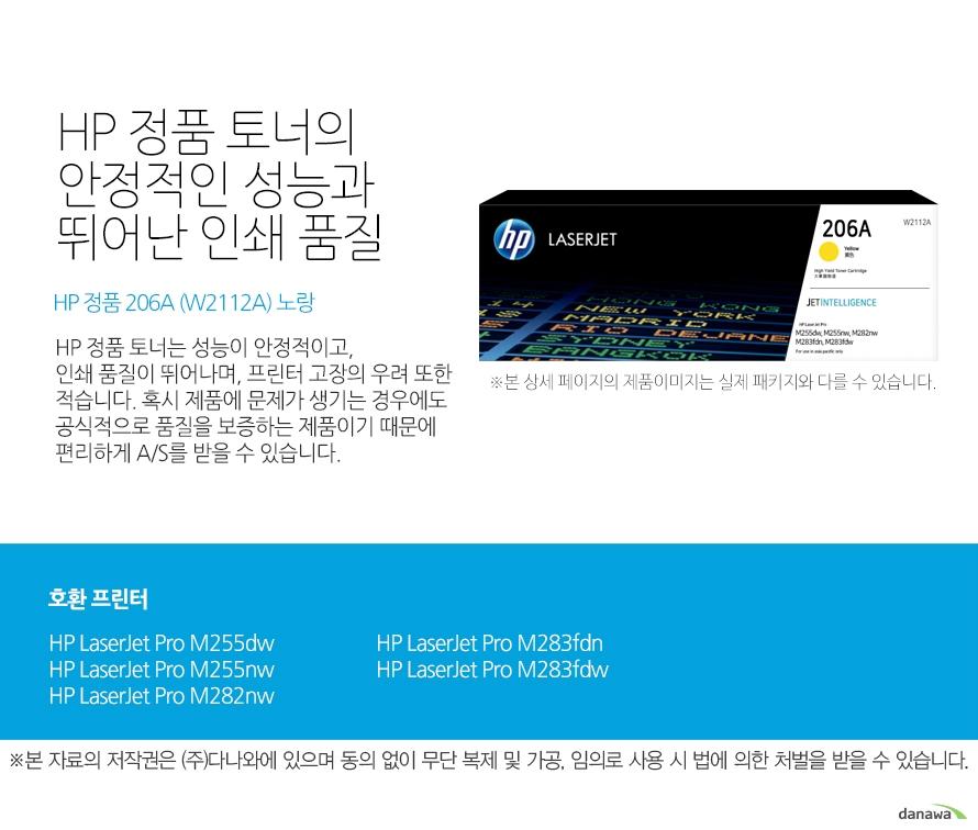 HP 정품 토너의 안정적인 성능과 뛰어난 인쇄 품질 HP 정품 206A (W2112A) 노랑 HP 정품 토너는 성능이 안정적이고, 인쇄 품질이 뛰어나며, 프린터 고장의 우려 또한 적습니다. 혹시 제품에 문제가 생기는 경우에도 공식적으로 품질을 보증하는 제품이기 때문에 편리하게 A/S를 받을 수 있습니다. 호환 프린터 HP LaserJet Pro M255dw, HP LaserJet Pro M255nw, HP LaserJet Pro M282nw, HP LaserJet Pro M283fdn, HP LaserJet Pro M283fdw HP 정품 토너만의 장점 정품 HP 토너는 입증된 안전성으로 언제나 높은 품질의 인쇄를 보장합니다. 정품 HP 토너를 사용하면 고장 및 인쇄 오류가 적습니다. 따라서 인쇄 비용을 절약할 수 있을 뿐만 아니라, 작업 시간까지 단축할 수 있습니다. 친환경적인 정품 HP 토너의 HP Planet Partners 프로그램으로 환경까지 보호하세요.