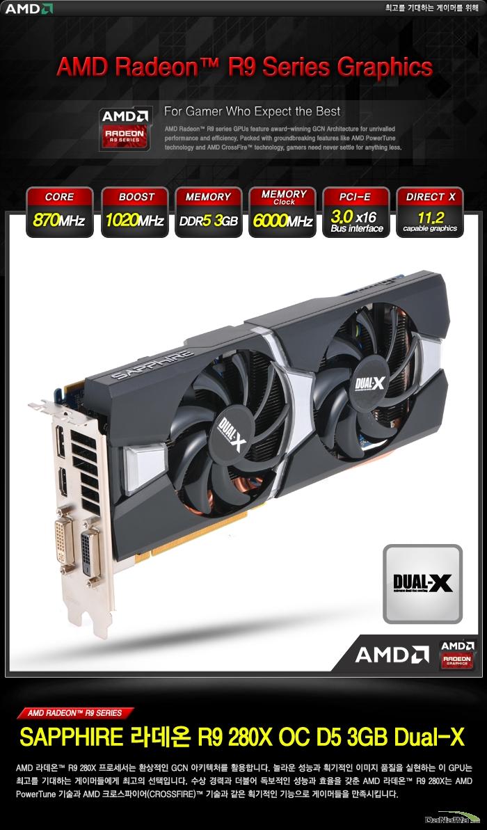 SAPPHIRE 라데온 R9 280X OC D5 3GB Dual-X 베이스 클럭 : 870MHz / 부스트 클럭 : 1020MHz / 메모리 스펙 : DDR5 3GB / 메모리 클럭 : 6000MHz / 인터페이스 : PCI E 3.0 x16