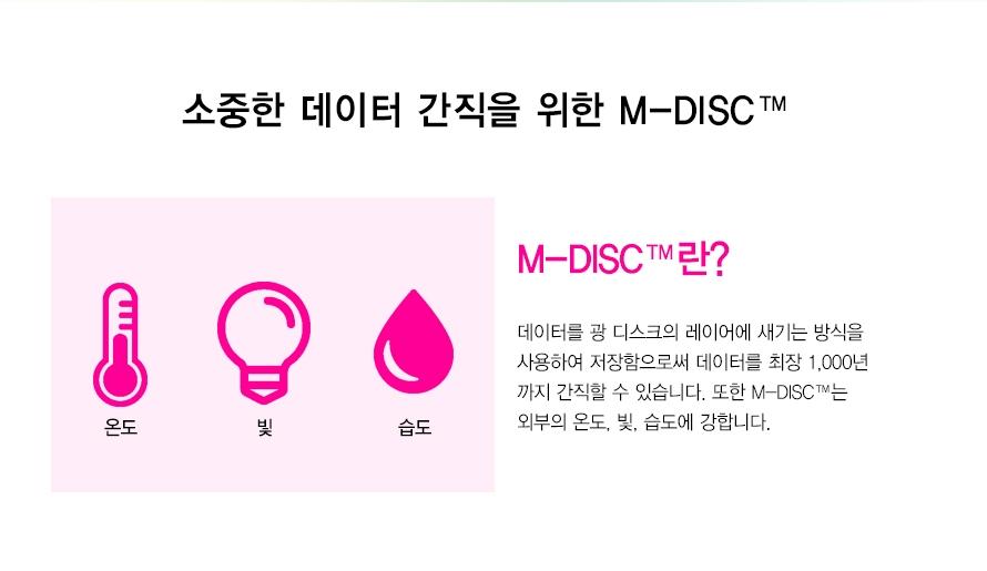 소중한 데이터 간직을 위한 M-DISC     온도 빛 습도 M-DISC란? 데이터를 광 디스크의 레이어에 새기는 방식을 사용하여 저장함으로써 데이터를 최장 1,000년까지 간직할 수 있습니다. 또한 M-DISC는 외부의 온도, 빛, 습도에 강합니다.