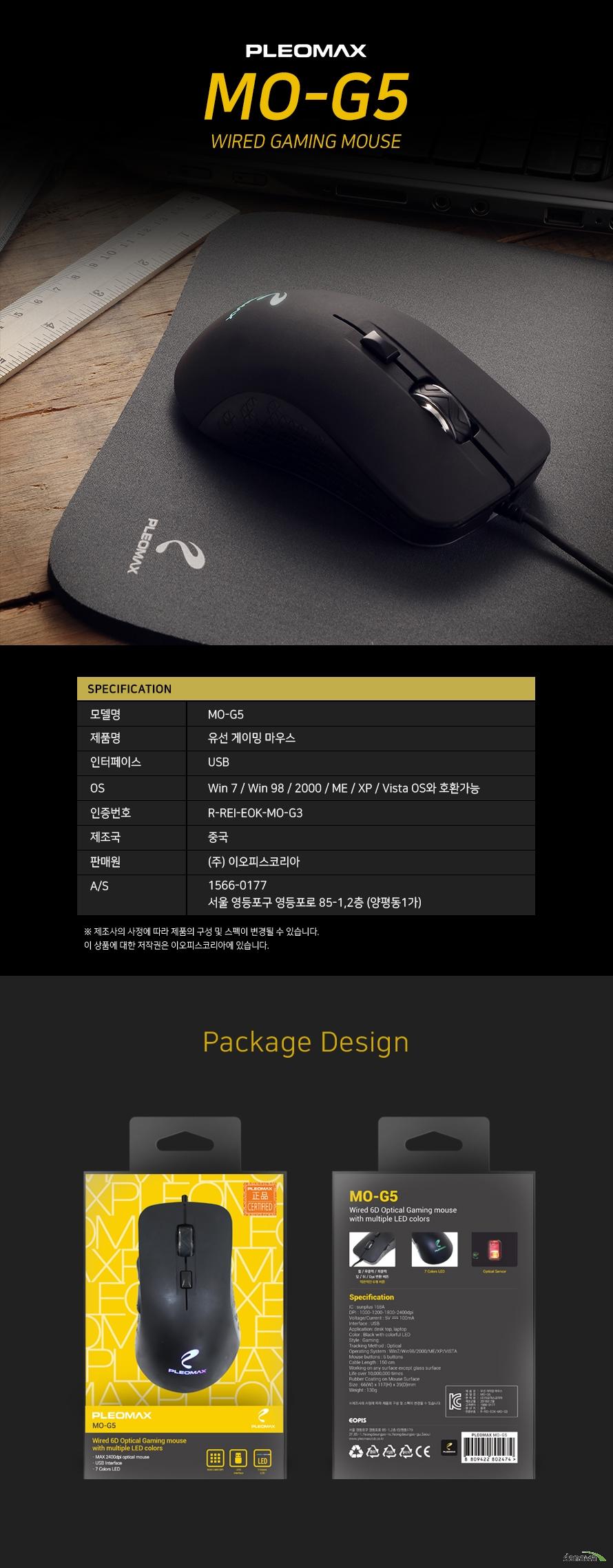 스펙 모델명 MO-G5 제품명 유선 게이밍 마우스 인터페이스 USB OS Win7 / Win98 / 2000 / ME / XP / Vista OS와 호환 가능 인증번호 R-REI-EOK-MO-G3 제조국 중국 판매원 (주)이오피스코리아 A/S 1566-0177 서울 영등포구 영등포로 85-1,2층 (양평동1가) 패키지 디자인