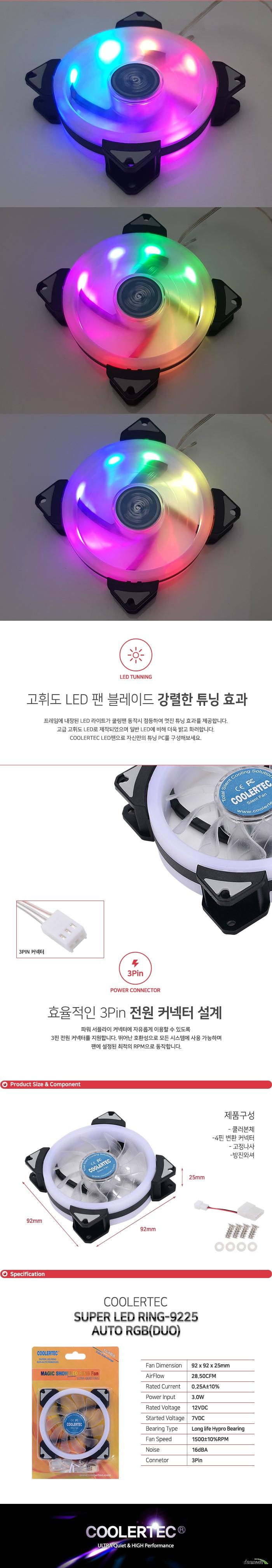 프레임에 내장된 LED 라이트가 쿨링팬 동작시 점등하여 멋진 튜닝 효과를 제공합니다. 고급 고휘도 LED로 제작되었으며 일반 LED에 비해 더욱 밝고 화려합니다. COOLERTEC LED팬으로 자신만의 튜닝 PC를 구성해보세요. 파워 서플라이 커넥터에 자유롭게 이용할 수 있도록 3핀 전원 커넥터를 지원합니다. 뛰어난 호환성으로 모든 시스템에 사용 가능하며 팬에 설정된 최적의 RPM으로 동작합니다.