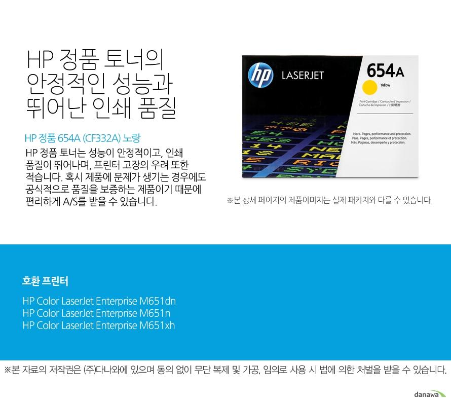 HP 정품 654A (CF332A) 노랑HP 정품 토너의 안정적인 성능과 뛰어난 인쇄 품질HP 정품 토너는 성능이 안정적이고, 인쇄 품질이 뛰어나며, 프린터 고장의 우려 또한 적습니다. 혹시 제품에 문제가 생기는 경우에도 공식적으로 품질을 보증하는 제품이기 때문에 편리하게 A/S를 받을 수 있습니다. 호환 프린터M651dn,M651n,M651xh