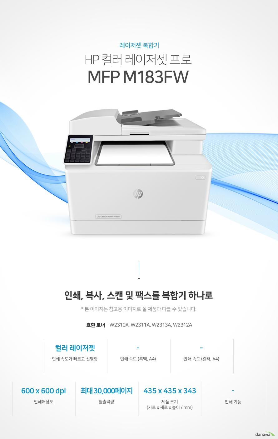 레이저젯 복합기 HP 컬러 레이저젯 프로 MFP M183fw (기본토너) 인쇄,복사, 스캔 및 팩스를 복합기 하나로 호환토너 W2310A, W2311A, W2313A, W2312A / 컬러 레이저젯 인쇄 속도가 빠르고 선명함 / 인쇄 속도 (흑백, A4) - / 인쇄 속도 (컬러, A4) - / 인쇄해상도 600 x 600 dpi / 월출력량 최대 30,000페이지 / 제품 크기 (mm) 가로 435 x 세로 435 x 높이 343 / 인쇄 기능 -  어느 공간에나 어울리는 컴팩트한 사이즈 컴팩트한 사이즈로 다양한 환경에서 부담없이 설치하고 효율적으로 배치시킬 수 있습니다.  (mm) 가로 435 x 세로 435 x 높이 343  사무환경에 맞는 인쇄, 복사, 스캔 및 팩스기능 인쇄, 복사, 스캔 및 팩스 기능을 결합하여 불필요한 시간 절약은 물론, 더욱 효율적인 처리가 가능합니다. *팩스의 경우 기본장착이 아닙니다. 제품 구매 전 옵션 사항을 확인 하세요.   손쉬운 USB연결 PC를 거치지 않고도 USB Port에서 파일을 바로 출력하거나, 스캔시 USB 메모리로 바로 저장하여 손쉽게 이용할 수 있습니다. / 유선랜 연결로 편리한 인쇄 프린터와 PC를 유선랜으로 연결하여 사용하는 PC에서 손쉽게 인쇄가 가능합니다. / Wi-Fi 모바일 프린팅 Wi-Fi을 통해 복잡한 선 연결 없이 스마트폰, 테블릿 으로 사용가능한 프린터를 감지 후 무선으로 바로 인쇄를 요청할 수 있습니다. / Apple AirPrint 아이폰, 아이패드 iOS 기기 사용자들은 애플 에어프린트 기능을 이용하여 설치 없이 간단하게 무선으로 편리하게 프린트 할  수 있습니다. *사용자의 IOS 스마트기기와 프린터 및 복합기가 모두 동일한 Wi-Fi에 연결되어 있어야 합니다. ※ 본 페이지에서 제공하는 제품의 외관이미지와 제품 사양은 참고용입니다. 구매 전 제조사에 정확한 정보를 꼭 확인하시기 바랍니다.